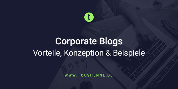 Corporate Blogs – Definition, Vorteile, Konzeption & Beispiele